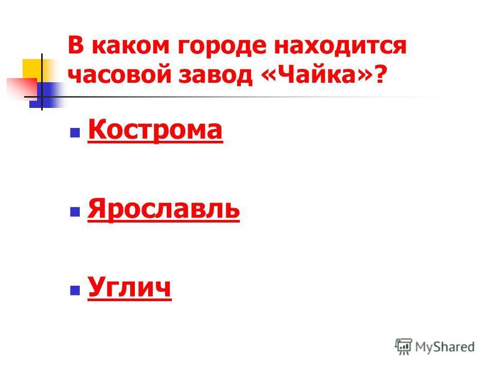 В каком городе находится часовой завод «Чайка»? Кострома Ярославль Углич