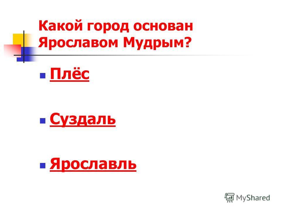 Какой город основан Ярославом Мудрым? Плёс Суздаль Ярославль