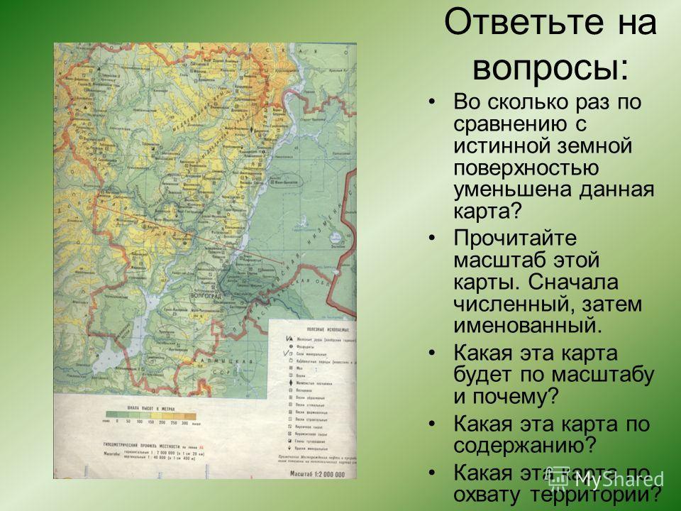 Ответьте на вопросы: Во сколько раз по сравнению с истинной земной поверхностью уменьшена данная карта? Прочитайте масштаб этой карты. Сначала численный, затем именованный. Какая эта карта будет по масштабу и почему? Какая эта карта по содержанию? Ка