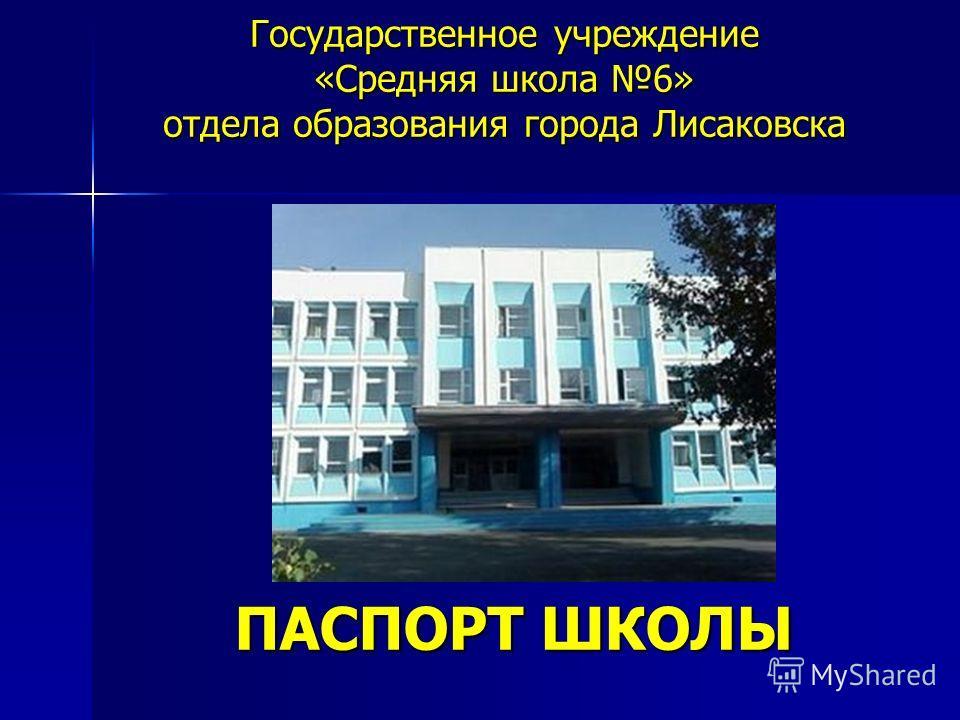 Государственное учреждение «Средняя школа 6» отдела образования города Лисаковска ПАСПОРТ ШКОЛЫ