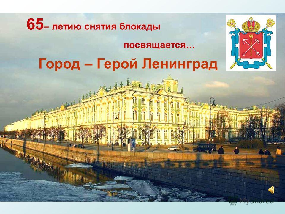 Город – Герой Ленинград 65 – летию снятия блокады посвящается…