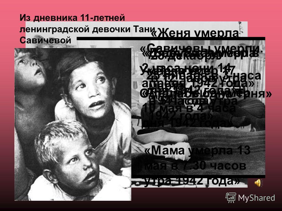 «Женя умерла 28 декабря в 12 часов утра 1941 года» «Бабушка умерла 25 января в 3 часа дня 1942 года» «Лека умер 17 марта в 5 часов утра 1942 года» «Дядя Вася умер в 2 часа ночи 14 апреля 1942 года» «Дядя Леша умер 10 мая в 4 часа дня 1942 года» «Мама