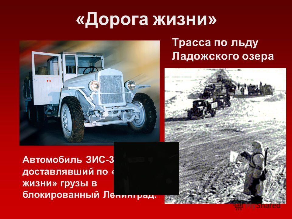 «Дорога жизни» Трасса по льду Ладожского озера Автомобиль ЗИС-3, доставлявший по «Дороге жизни» грузы в блокированный Ленинград.