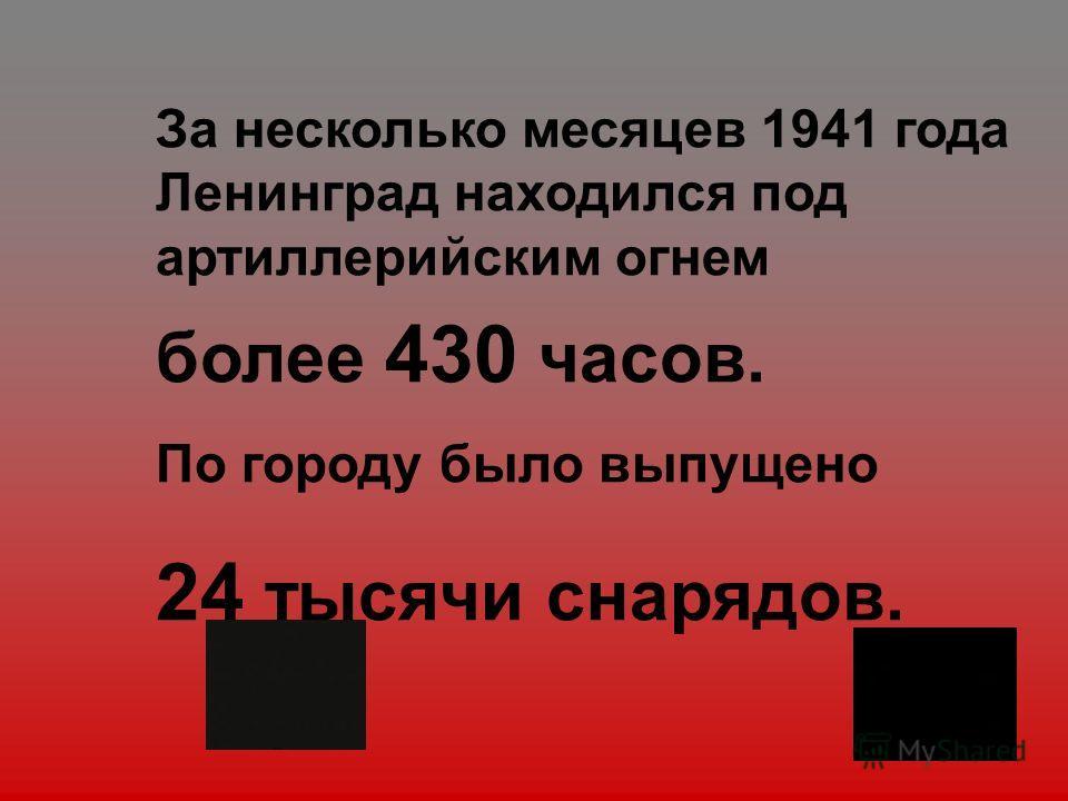 За несколько месяцев 1941 года Ленинград находился под артиллерийским огнем более 430 часов. По городу было выпущено 24 тысячи снарядов.