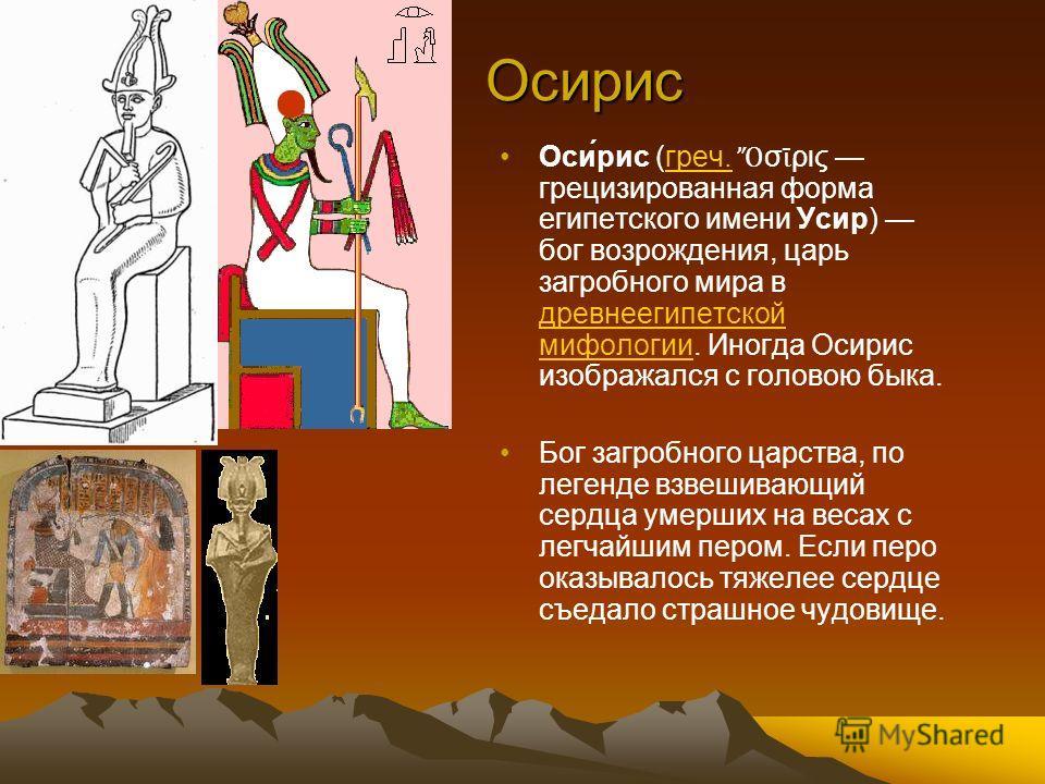 Осирис Оси́рис (греч. σ ρις грецизированная форма египетского имени Усир) бог возрождения, царь загробного мира в древнеегипетской мифологии. Иногда Осирис изображался с головою быка.греч. древнеегипетской мифологии Бог загробного царства, по легенде