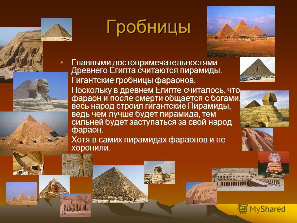 Гробницы Главными достопримечательностями Древнего Египта считаются пирамиды. Гигантские гробницы фараонов. Поскольку в древнем Египте считалось, что фараон и после смерти общается с богами, весь народ строил гигантские Пирамиды, ведь чем лучше будет