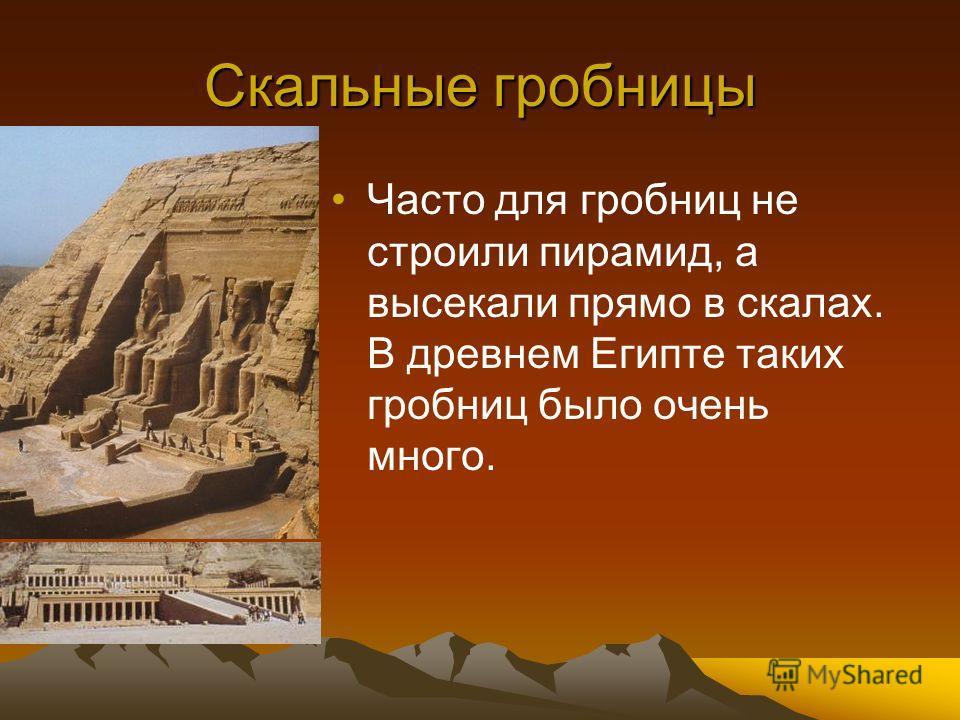 Скальные гробницы Часто для гробниц не строили пирамид, а высекали прямо в скалах. В древнем Египте таких гробниц было очень много.