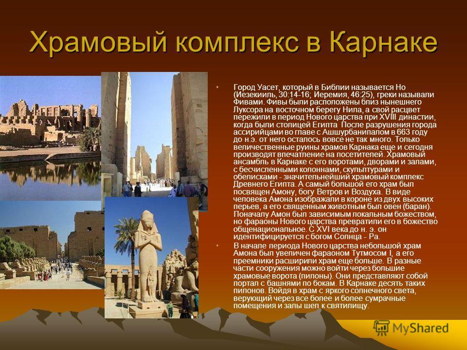 Храмовый комплекс в Карнаке Город Уасет, который в Библии называется Но (Иезекииль, 30:14-16; Иеремия, 46:25), греки называли Фивами. Фивы были расположены близ нынешнего Луксора на восточном берегу Нила, а свой расцвет пережили в период Нового царст