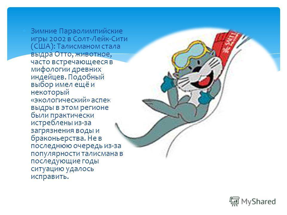 Зимние Параолимпийские игры 2002 в Солт-Лейк-Сити (США): Талисманом стала выдра Отто, животное, часто встречающееся в мифологии древних индейцев. Подобный выбор имел ещё и некоторый «экологический» аспект: выдры в этом регионе были практически истреб