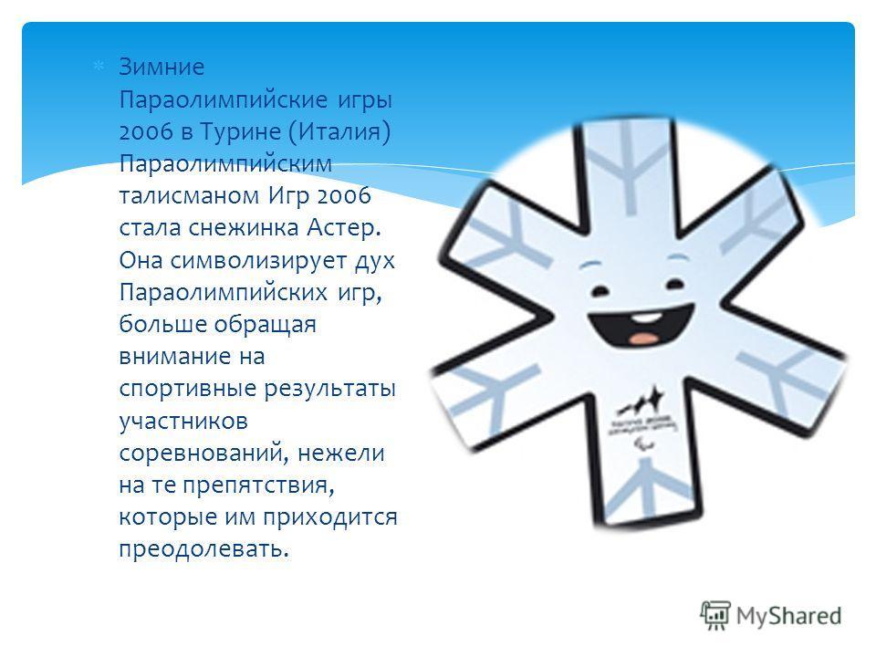 Зимние Параолимпийские игры 2006 в Турине (Италия) Параолимпийским талисманом Игр 2006 стала снежинка Астер. Она символизирует дух Параолимпийских игр, больше обращая внимание на спортивные результаты участников соревнований, нежели на те препятствия