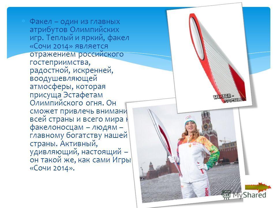 Факел – один из главных атрибутов Олимпийских игр. Теплый и яркий, факел «Сочи 2014» является отражением российского гостеприимства, радостной, искренней, воодушевляющей атмосферы, которая присуща Эстафетам Олимпийского огня. Он сможет привлечь внима