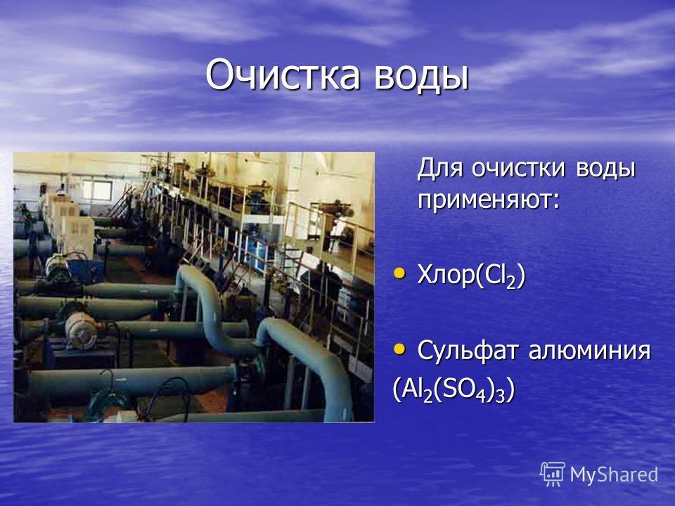 Очистка воды Для очистки воды применяют: Хлор(Cl 2 ) Хлор(Cl 2 ) Сульфат алюминия Сульфат алюминия (Al 2 (SO 4 ) 3 )