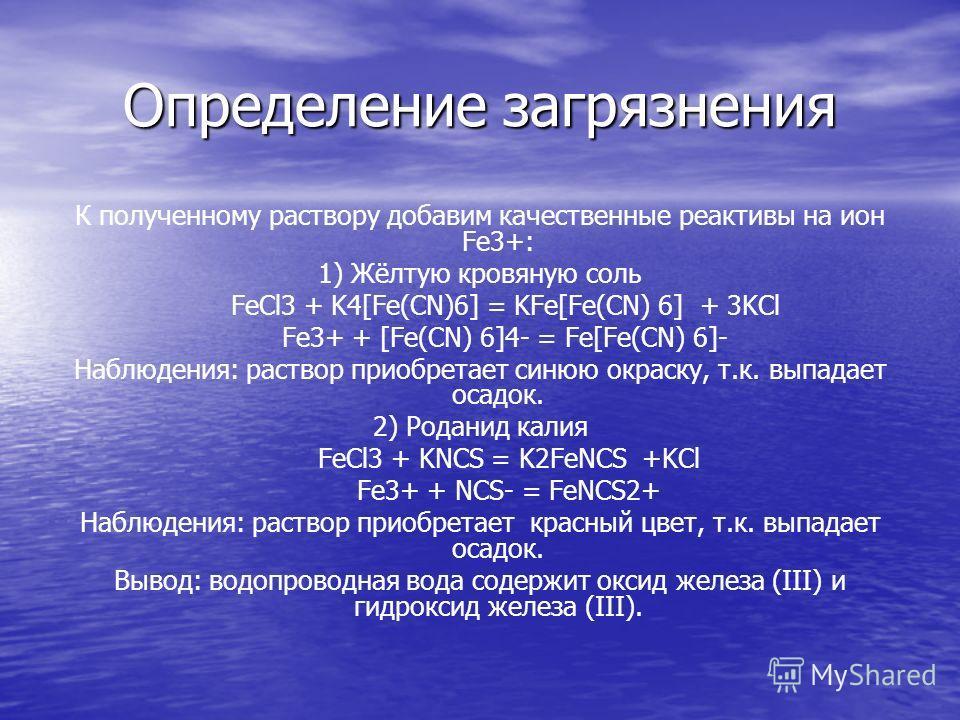 Определение загрязнения К полученному раствору добавим качественные реактивы на ион Fe3+: 1) Жёлтую кровяную соль FeCl3 + K4[Fe(CN)6] = KFe[Fe(CN) 6] + 3KCl Fe3+ + [Fe(CN) 6]4- = Fe[Fe(CN) 6]- Наблюдения: раствор приобретает синюю окраску, т.к. выпад
