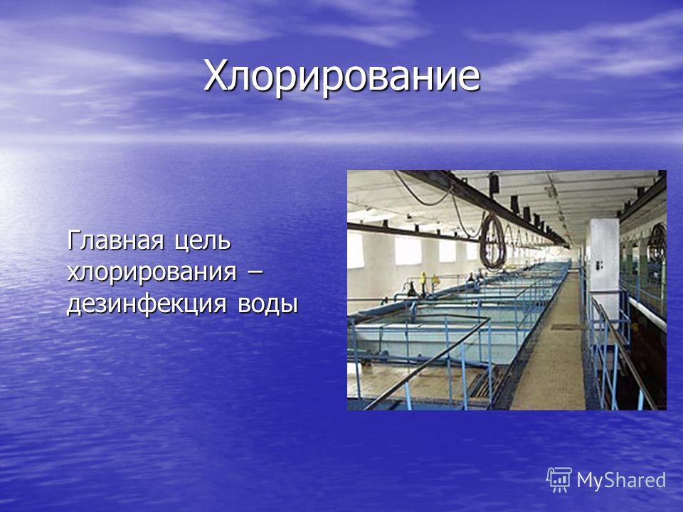 Хлорирование Главная цель хлорирования – дезинфекция воды