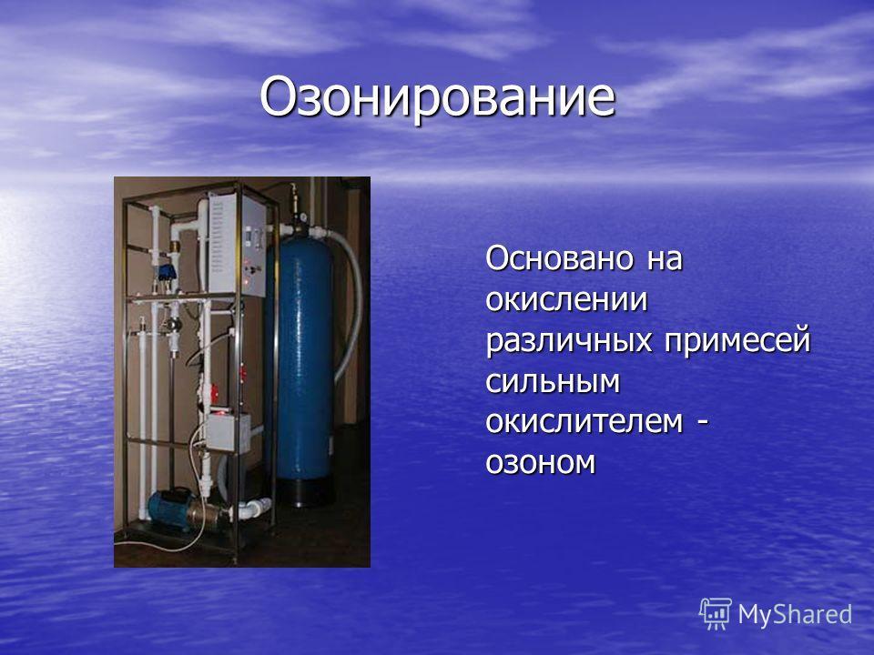 Озонирование Основано на окислении различных примесей сильным окислителем - озоном