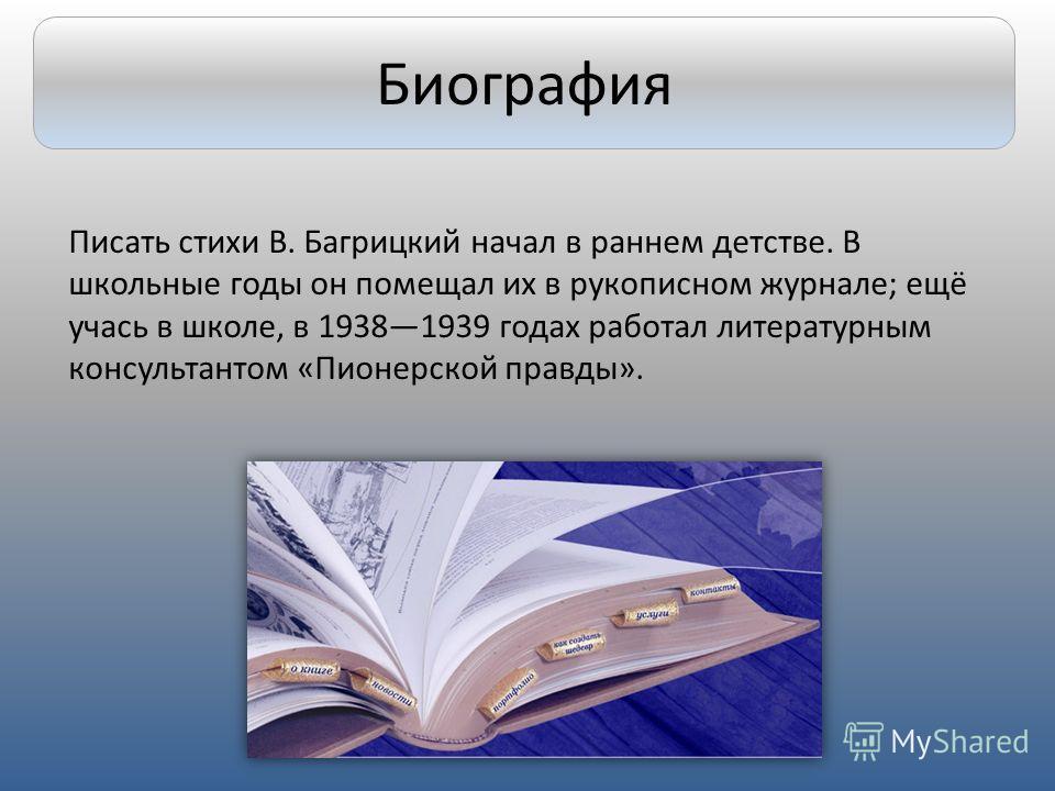 Писать стихи В. Багрицкий начал в раннем детстве. В школьные годы он помещал их в рукописном журнале; ещё учась в школе, в 19381939 годах работал литературным консультантом «Пионерской правды». Биография