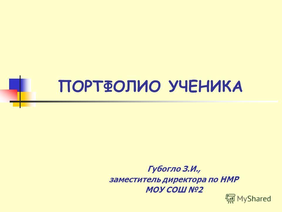 ПОРТФОЛИО УЧЕНИКА Губогло З.И., заместитель директора по НМР МОУ СОШ 2