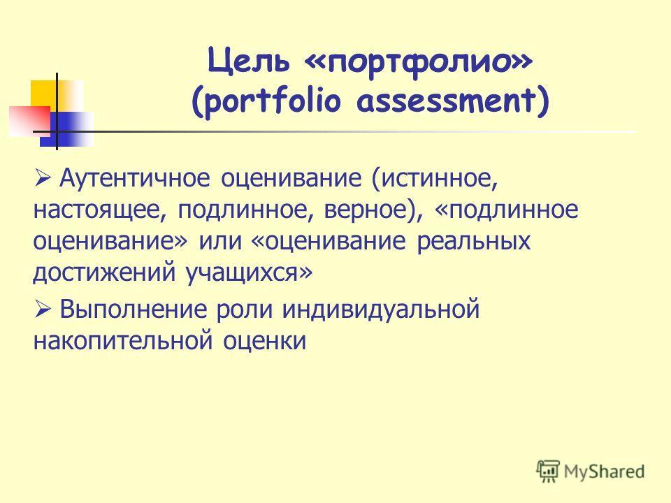 Цель «портфолио» (portfolio assessment) Аутентичное оценивание (истинное, настоящее, подлинное, верное), «подлинное оценивание» или «оценивание реальных достижений учащихся» Выполнение роли индивидуальной накопительной оценки
