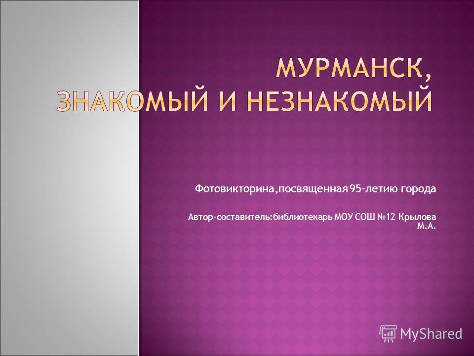 Фотовикторина,посвященная 95-летию города Автор-составитель:библиотекарь МОУ СОШ 12 Крылова М.А.