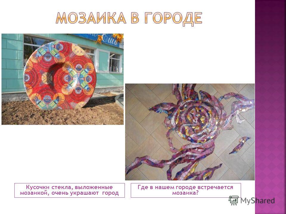 Кусочки стекла, выложенные мозаикой, очень украшают город Где в нашем городе встречается мозаика?