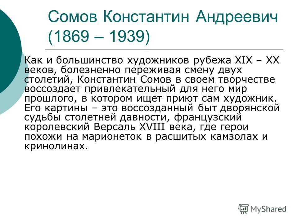 Сомов Константин Андреевич (1869 – 1939) Как и большинство художников рубежа ХIХ – ХХ веков, болезненно переживая смену двух столетий, Константин Сомов в своем творчестве воссоздает привлекательный для него мир прошлого, в котором ищет приют сам худо