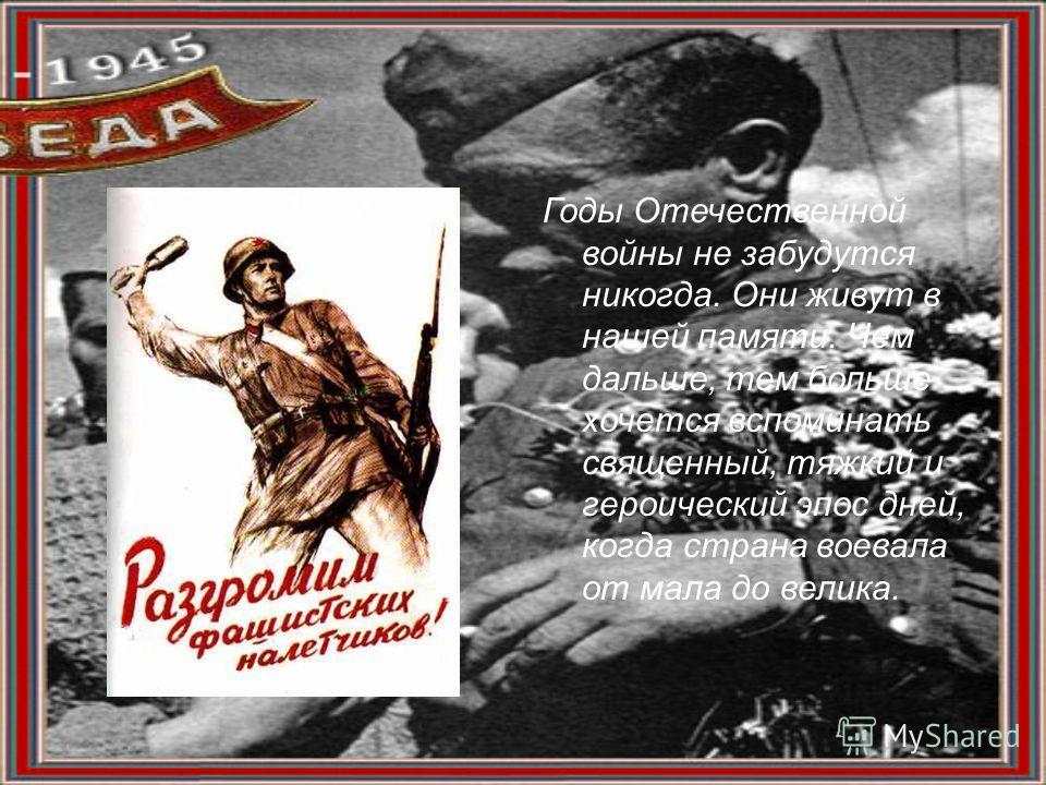Годы Отечественной войны не забудутся никогда. Они живут в нашей памяти. Чем дальше, тем больше хочется вспоминать священный, тяжкий и героический эпос дней, когда страна воевала от мала до велика.