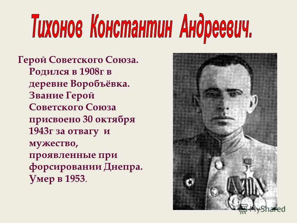 Герой Советского Союза. Родился в 1908г в деревне Воробъёвка. Звание Герой Советского Союза присвоено 30 октября 1943г за отвагу и мужество, проявленные при форсировании Днепра. Умер в 1953.