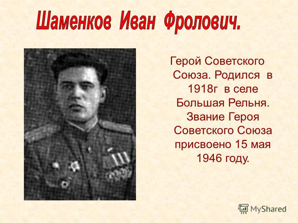 Герой Советского Союза. Родился в 1918г в селе Большая Рельня. Звание Героя Советского Союза присвоено 15 мая 1946 году.
