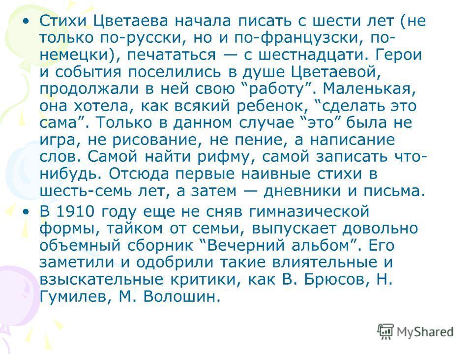 Стихи Цветаева начала писать с шести лет (не только по-русски, но и по-французски, по- немецки), печататься с шестнадцати. Герои и события поселились в душе Цветаевой, продолжали в ней свою работу. Маленькая, она хотела, как всякий ребенок, сделать э