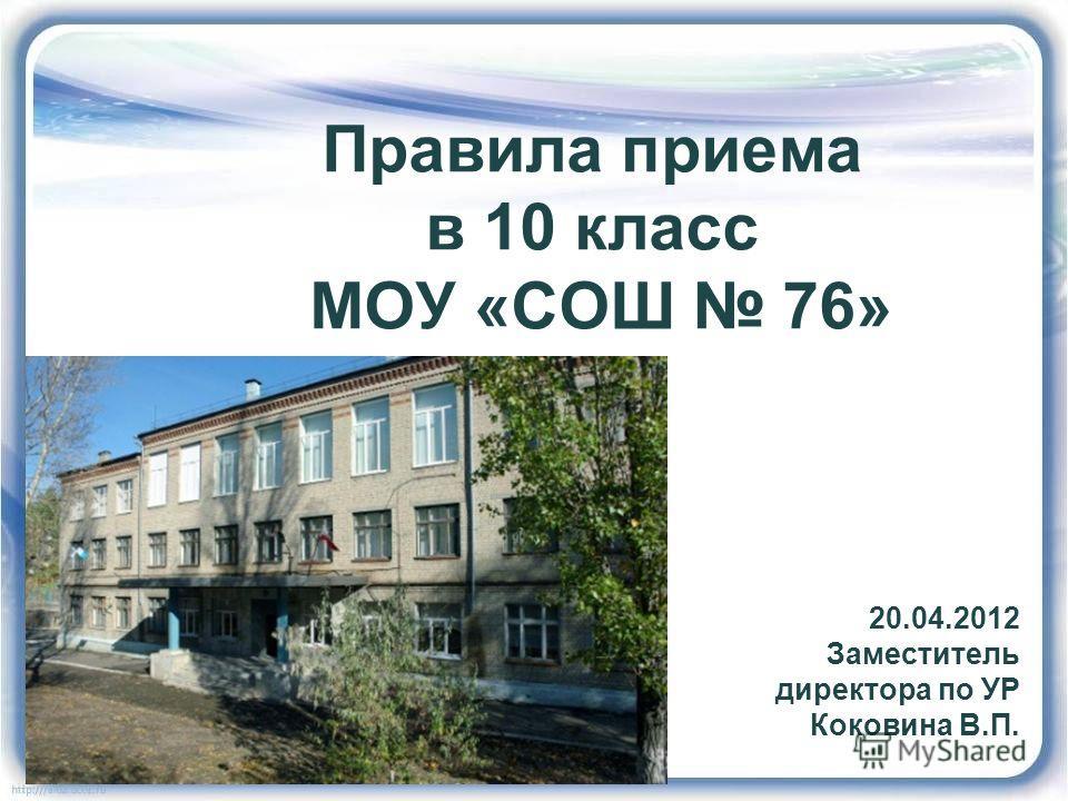 Правила приема в 10 класс МОУ «СОШ 76» 20.04.2012 Заместитель директора по УР Коковина В.П.