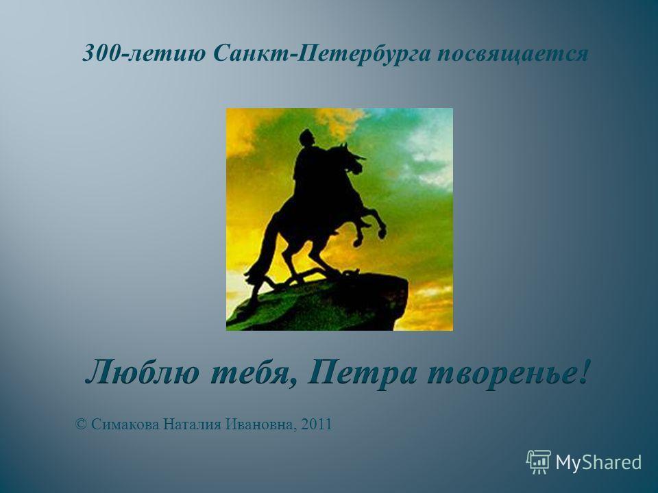 © Симакова Наталия Ивановна, 2011 300-летию Санкт-Петербурга посвящается