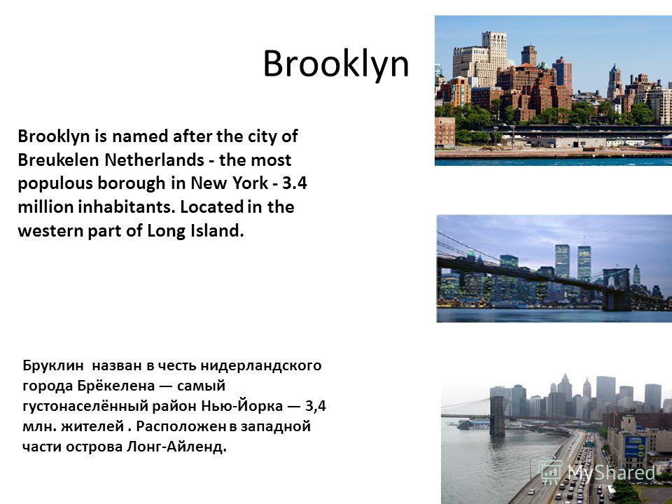 Brooklyn Brooklyn is named after the city of Breukelen Netherlands - the most populous borough in New York - 3.4 million inhabitants. Located in the western part of Long Island. Бруклин назван в честь нидерландского города Брёкелена самый густонаселё