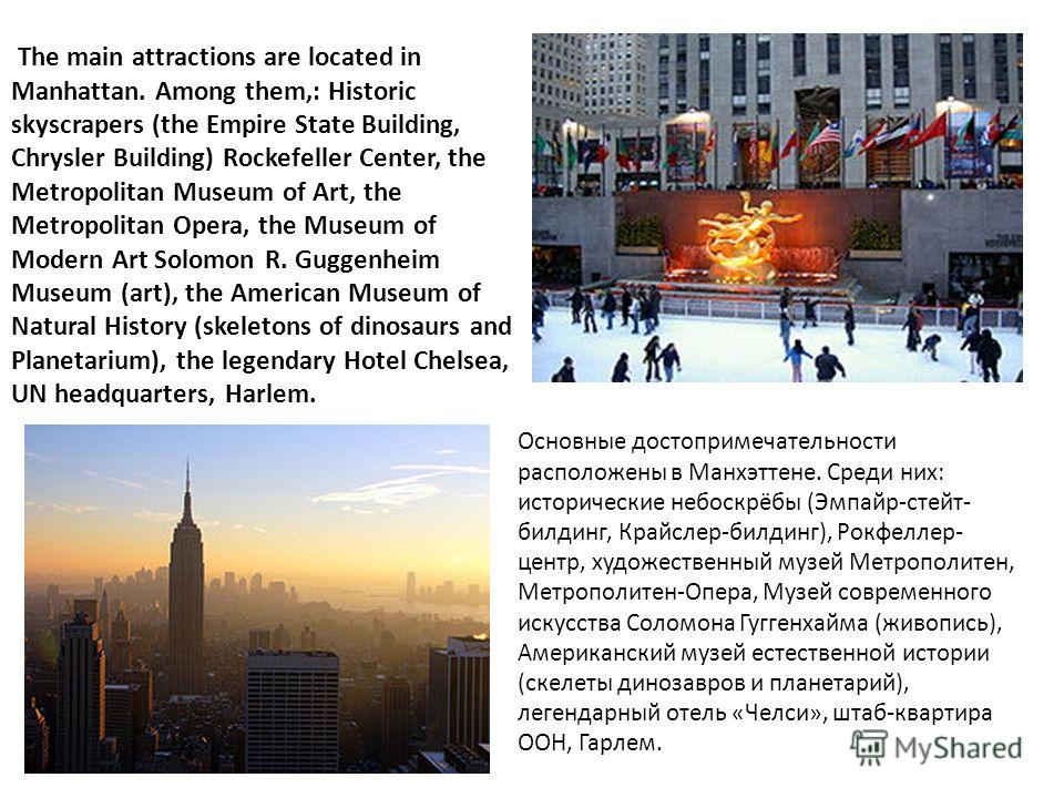 The main attractions are located in Manhattan. Among them,: Historic skyscrapers (the Empire State Building, Chrysler Building) Rockefeller Center, the Metropolitan Museum of Art, the Metropolitan Opera, the Museum of Modern Art Solomon R. Guggenheim