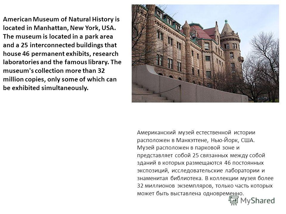 American Museum of Natural History is located in Manhattan, New York, USA. The museum is located in a park area and a 25 interconnected buildings that house 46 permanent exhibits, research laboratories and the famous library. The museum's collection