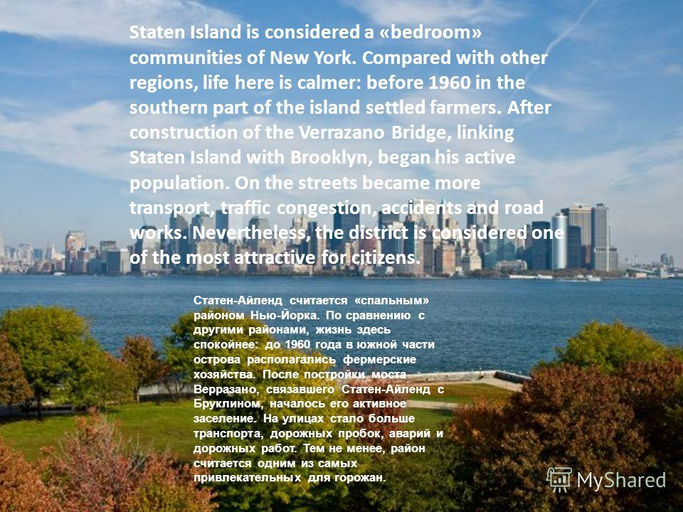 Staten Island is considered a «bedroom» communities of New York. Compared with other regions, life here is calmer: before 1960 in the southern part of the island settled farmers. After construction of the Verrazano Bridge, linking Staten Island with