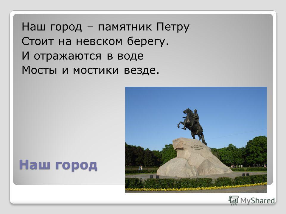 Наш город Наш город – памятник Петру Стоит на невском берегу. И отражаются в воде Мосты и мостики везде.
