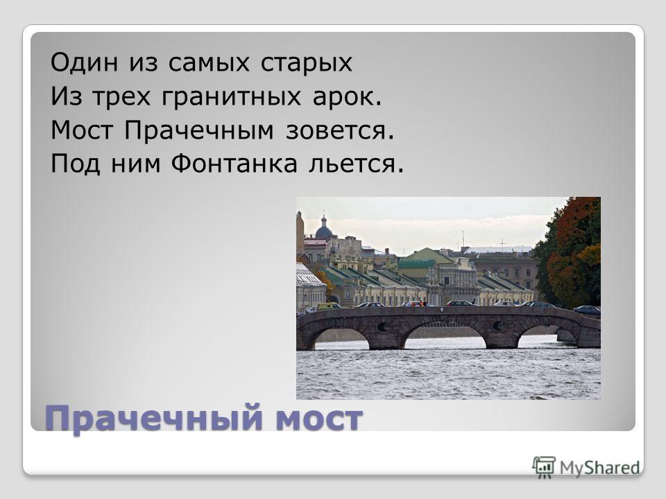Прачечный мост Один из самых старых Из трех гранитных арок. Мост Прачечным зовется. Под ним Фонтанка льется.