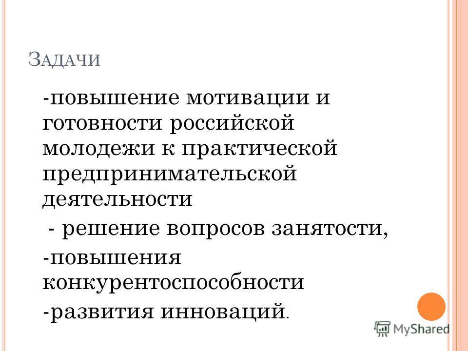 З АДАЧИ -повышение мотивации и готовности российской молодежи к практической предпринимательской деятельности - решение вопросов занятости, -повышения конкурентоспособности -развития инноваций.