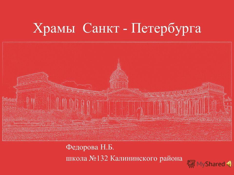 Храмы Санкт - Петербурга Федорова Н.Б. школа 132 Калининского района