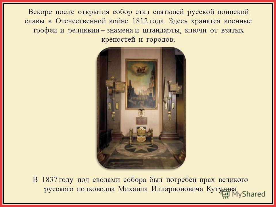 Вскоре после открытия собор стал святыней русской воинской славы в Отечественной войне 1812 года. Здесь хранятся военные трофеи и реликвии – знамена и штандарты, ключи от взятых крепостей и городов. В 1837 году под сводами собора был погребен прах ве