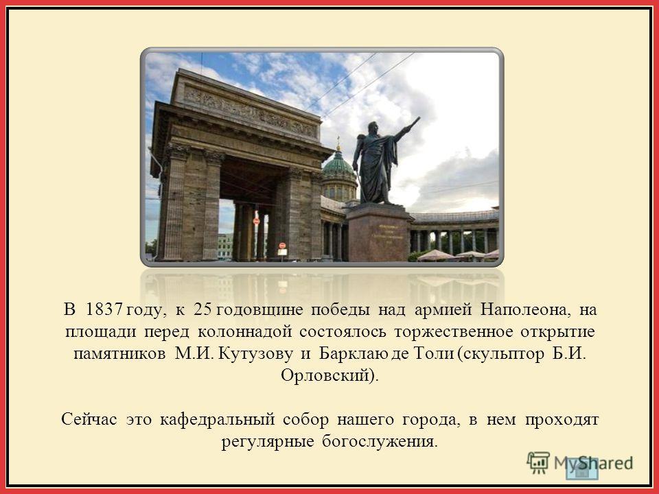 В 1837 году, к 25 годовщине победы над армией Наполеона, на площади перед колоннадой состоялось торжественное открытие памятников М.И. Кутузову и Барклаю де Толи (скульптор Б.И. Орловский). Сейчас это кафедральный собор нашего города, в нем проходят