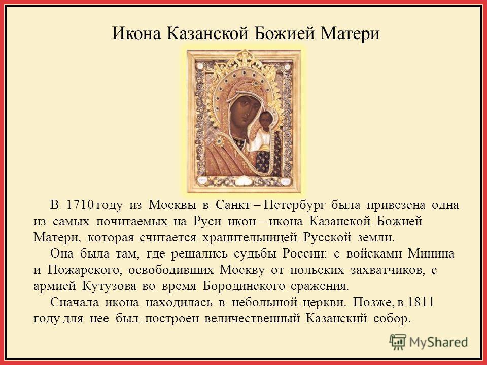 В 1710 году из Москвы в Санкт – Петербург была привезена одна из самых почитаемых на Руси икон – икона Казанской Божией Матери, которая считается хранительницей Русской земли. Она была там, где решались судьбы России: с войсками Минина и Пожарского,