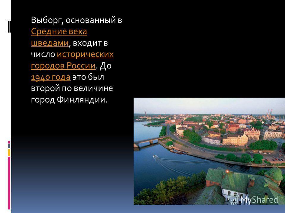 Выборг, основанный в Средние века шведами, входит в число исторических городов России. До 1940 года это был второй по величине город Финляндии. Средние века шведамиисторических городов России 1940 года