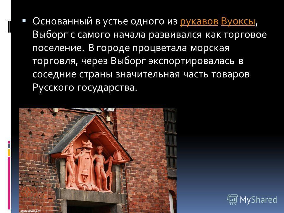 Основанный в устье одного из рукавов Вуоксы, Выборг с самого начала развивался как торговое поселение. В городе процветала морская торговля, через Выборг экспортировалась в соседние страны значительная часть товаров Русского государства.рукавовВуоксы