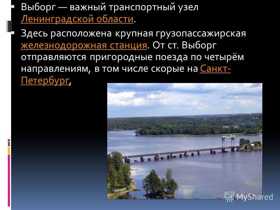Выборг важный транспортный узел Ленинградской области. Ленинградской области Здесь расположена крупная грузопассажирская железнодорожная станция. От ст. Выборг отправляются пригородные поезда по четырём направлениям, в том числе скорые на Санкт- Пете