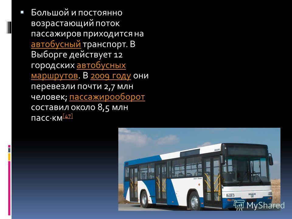 Большой и постоянно возрастающий поток пассажиров приходится на автобусный транспорт. В Выборге действует 12 городских автобусных маршрутов. В 2009 году они перевезли почти 2,7 млн человек; пассажирооборот составил около 8,5 млн пасс·км [47] автобусн