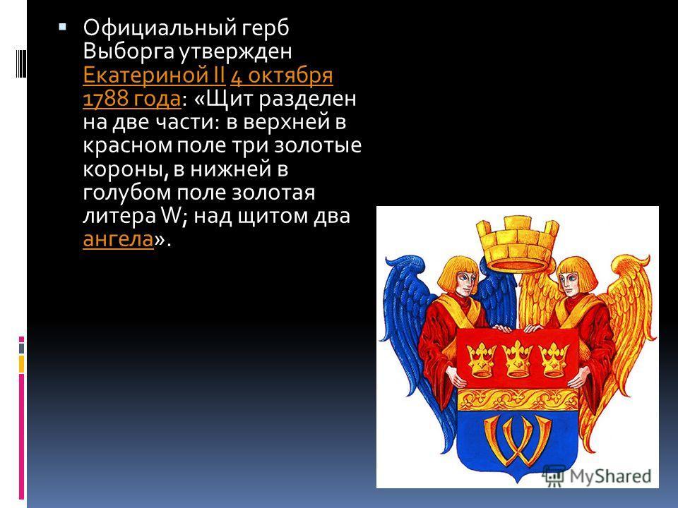 Официальный герб Выборга утвержден Екатериной II 4 октября 1788 года: «Щит разделен на две части: в верхней в красном поле три золотые короны, в нижней в голубом поле золотая литера W; над щитом два ангела». Екатериной II4 октября 1788 года ангела