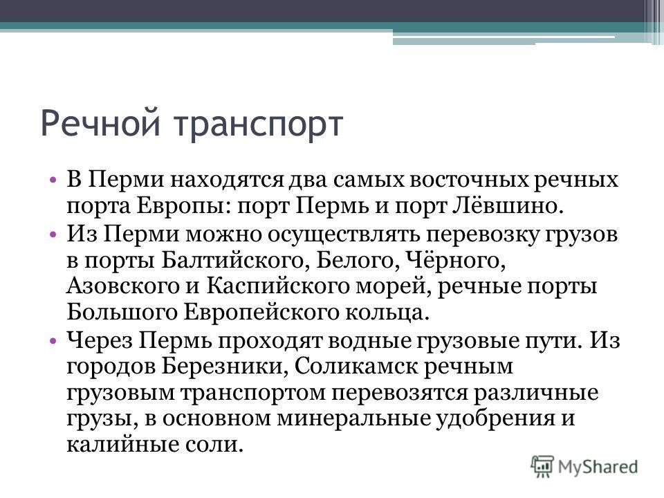 Речной транспорт В Перми находятся два самых восточных речных порта Европы: порт Пермь и порт Лёвшино. Из Перми можно осуществлять перевозку грузов в порты Балтийского, Белого, Чёрного, Азовского и Каспийского морей, речные порты Большого Европейског