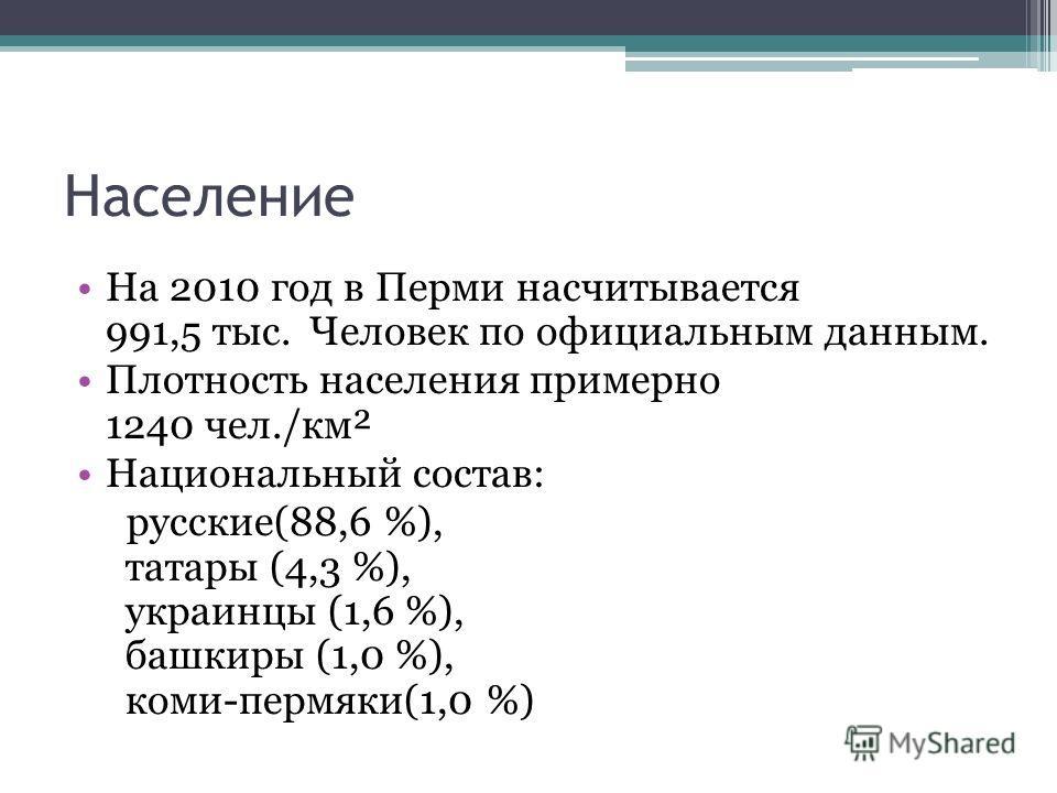 Население На 2010 год в Перми насчитывается 991,5 тыс. Человек по официальным данным. Плотность населения примерно 1240 чел./км² Национальный состав: русские(88,6 %), татары (4,3 %), украинцы (1,6 %), башкиры (1,0 %), коми-пермяки(1,0 %)