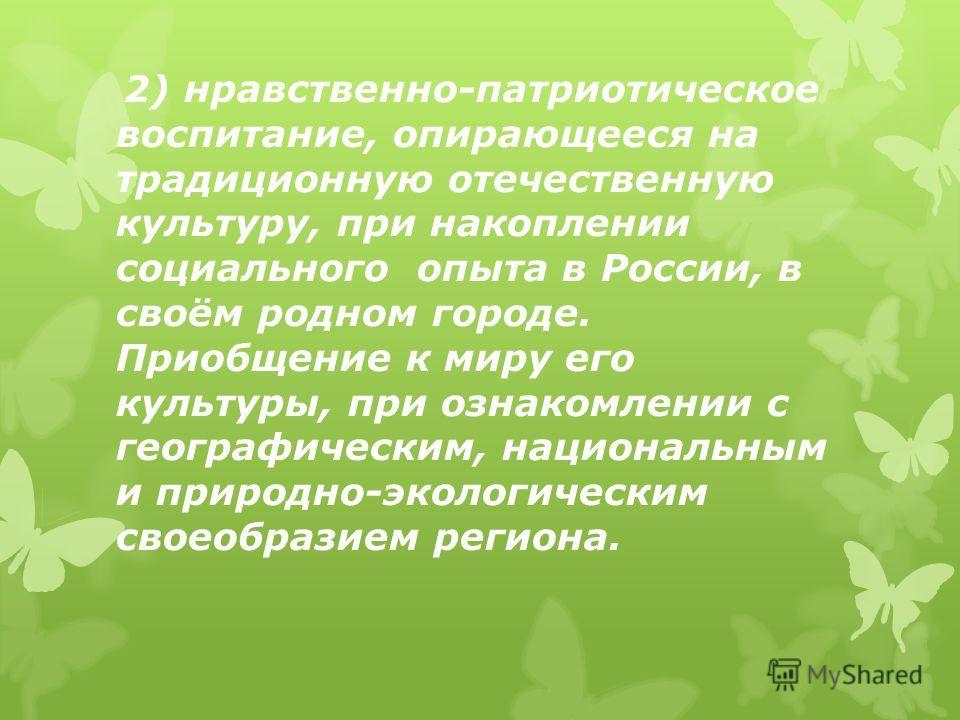 2) нравственно-патриотическое воспитание, опирающееся на традиционную отечественную культуру, при накоплении социального опыта в России, в своём родном городе. Приобщение к миру его культуры, при ознакомлении с географическим, национальным и природно